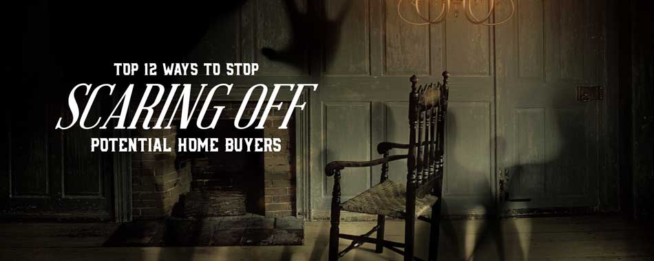 Top 12 Ways To Stop Scaring Off Potential Home Buyers